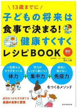 子どもの将来は食事で決まる! 健康すくすくレシピBOOK